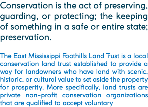 Conservation is the act of preserving, guarding, or protecting; the keeping of something in a safe or entire state; preservation. The East Mississippi Foothills Land Trust is a local conservation land trust established to provide a way for landowners who have land with scenic, historic, or cultural value to set aside the property for prosperity. More specifically, land trusts are private non-profit conservation organizations that are qualified to accept voluntary