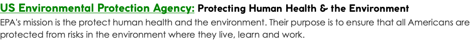US Environmental Protection Agency: Protecting Human Health & the Environment EPA's mission is the protect human health and the environment. Their purpose is to ensure that all Americans are protected from risks in the environment where they live, learn and work.