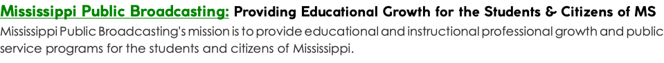 Mississippi Public Broadcasting: Providing Educational Growth for the Students & Citizens of MS Mississippi Public Broadcasting's mission is to provide educational and instructional professional growth and public service programs for the students and citizens of Mississippi.