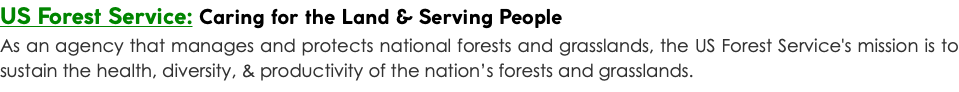 US Forest Service: Caring for the Land & Serving People As an agency that manages and protects national forests and grasslands, the US Forest Service's mission is to sustain the health, diversity, & productivity of the nation's forests and grasslands.