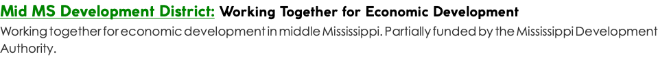 Mid MS Development District: Working Together for Economic Development Working together for economic development in middle Mississippi. Partially funded by the Mississippi Development Authority.