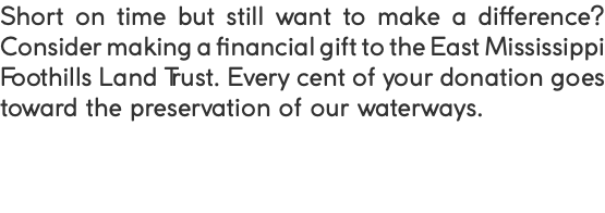 Short on time but still want to make a difference? Consider making a financial gift to the East Mississippi Foothills Land Trust. Every cent of your donation goes toward the preservation of our waterways.
