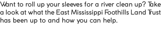Want to roll up your sleeves for a river clean up? Take a look at what the East Mississippi Foothills Land Trust has been up to and how you can help.