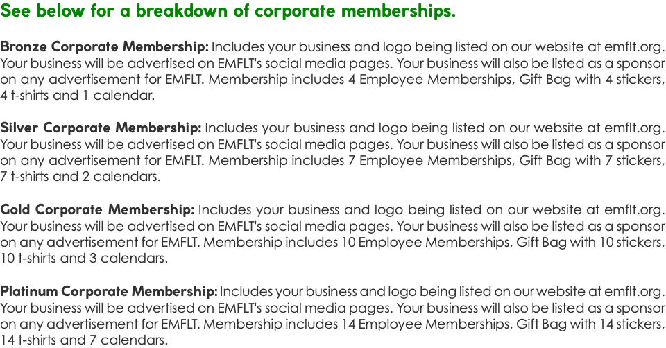 See below for a breakdown of corporate memberships. Bronze Corporate Membership: Includes your business and logo being listed on our website at emflt.org. Your business will be advertised on EMFLT's social media pages. Your business will also be listed as a sponsor on any advertisement for EMFLT. Membership includes 4 Employee Memberships, Gift Bag with 4 stickers, 4 t-shirts and 1 calendar. Silver Corporate Membership: Includes your business and logo being listed on our website at emflt.org. Your business will be advertised on EMFLT's social media pages. Your business will also be listed as a sponsor on any advertisement for EMFLT. Membership includes 7 Employee Memberships, Gift Bag with 7 stickers, 7 t-shirts and 2 calendars. Gold Corporate Membership: Includes your business and logo being listed on our website at emflt.org. Your business will be advertised on EMFLT's social media pages. Your business will also be listed as a sponsor on any advertisement for EMFLT. Membership includes 10 Employee Memberships, Gift Bag with 10 stickers, 10 t-shirts and 3 calendars. Platinum Corporate Membership: Includes your business and logo being listed on our website at emflt.org. Your business will be advertised on EMFLT's social media pages. Your business will also be listed as a sponsor on any advertisement for EMFLT. Membership includes 14 Employee Memberships, Gift Bag with 14 stickers, 14 t-shirts and 7 calendars.