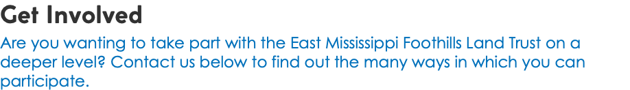 Get Involved Are you wanting to take part with the East Mississippi Foothills Land Trust on a deeper level? Contact us below to find out the many ways in which you can participate.